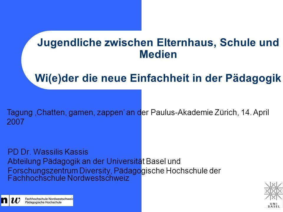 Jugendliche zwischen Elternhaus, Schule und Medien Wi(e)der die neue Einfachheit in der Pädagogik PD Dr. Wassilis Kassis Abteilung Pädagogik an der Un