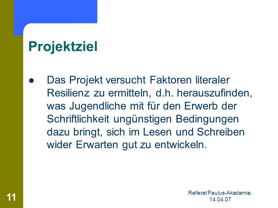 Referat Paulus-Akademie, 14.04.07 11 Projektziel Das Projekt versucht Faktoren literaler Resilienz zu ermitteln, d.h. herauszufinden, was Jugendliche
