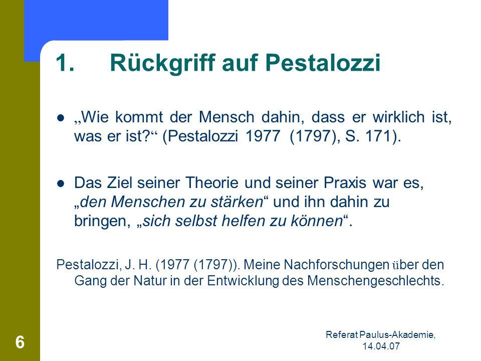 Referat Paulus-Akademie, 14.04.07 6 1. Rückgriff auf Pestalozzi Wie kommt der Mensch dahin, dass er wirklich ist, was er ist? (Pestalozzi 1977 (1797),