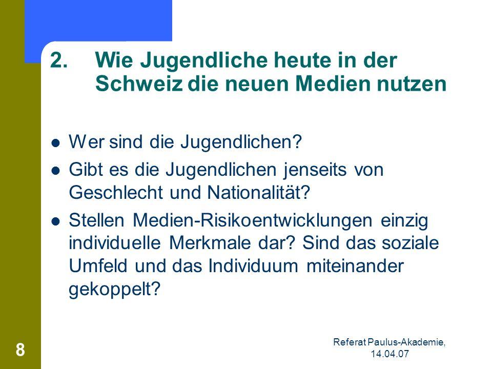 Referat Paulus-Akademie, 14.04.07 8 2.Wie Jugendliche heute in der Schweiz die neuen Medien nutzen Wer sind die Jugendlichen? Gibt es die Jugendlichen
