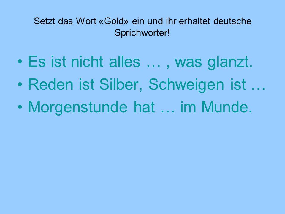 Setzt das Wort «Gold» ein und ihr erhaltet deutsche Sprichworter! Es ist nicht alles …, was glanzt. Reden ist Silber, Schweigen ist … Morgenstunde hat