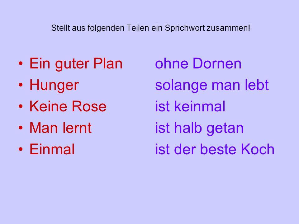 Stellt aus folgenden Teilen ein Sprichwort zusammen! Ein guter Plan Hunger Keine Rose Man lernt Einmal ohne Dornen solange man lebt ist keinmal ist ha