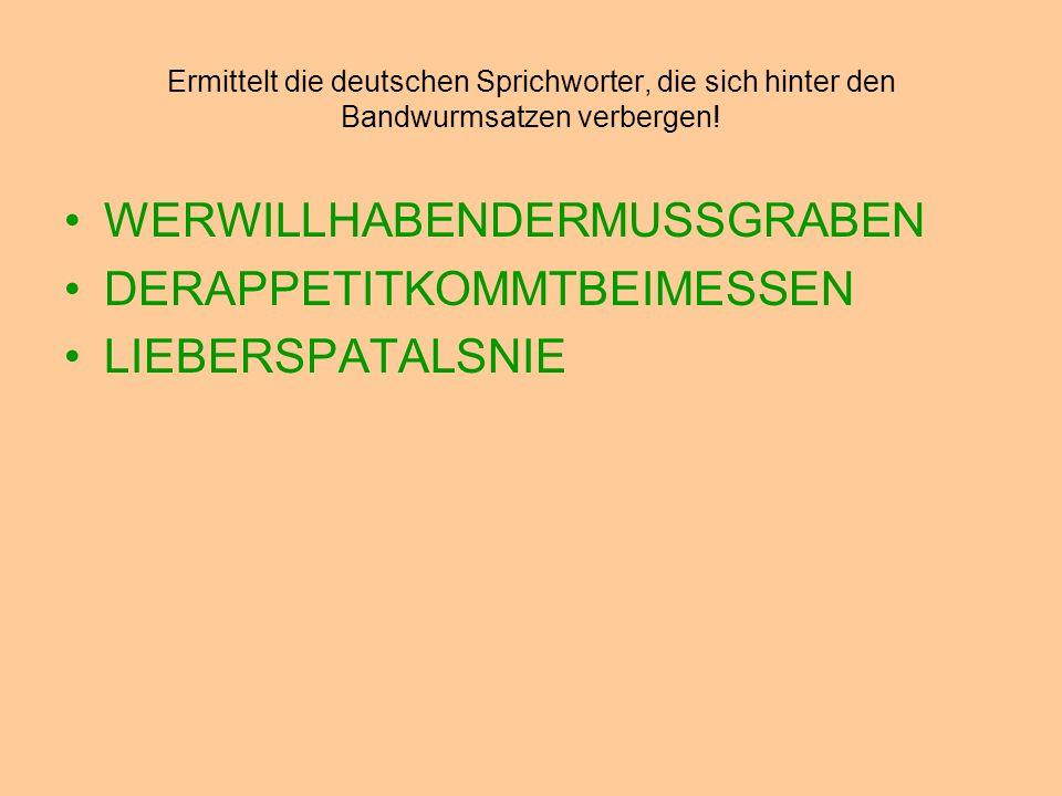 Ermittelt die deutschen Sprichworter, die sich hinter den Bandwurmsatzen verbergen! WERWILLHABENDERMUSSGRABEN DERAPPETITKOMMTBEIMESSEN LIEBERSPATALSNI
