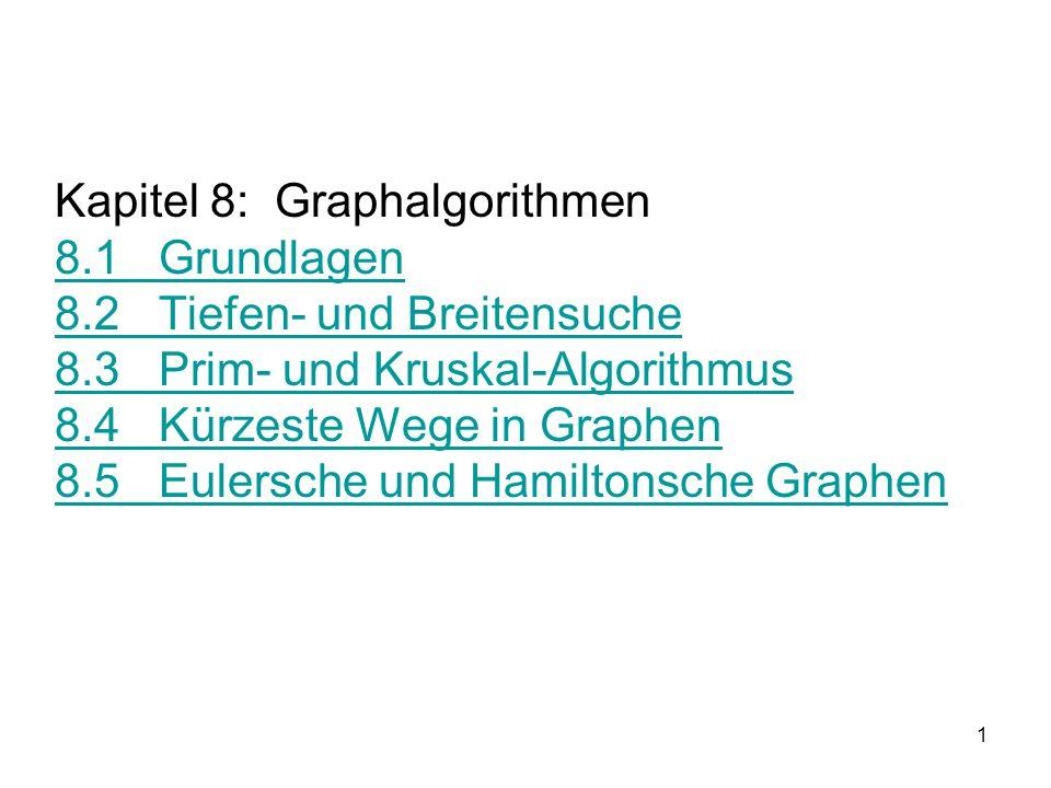 1 Kapitel 8: Graphalgorithmen 8.1 Grundlagen 8.2 Tiefen- und Breitensuche 8.3 Prim- und Kruskal-Algorithmus 8.4 Kürzeste Wege in Graphen 8.5 Eulersche