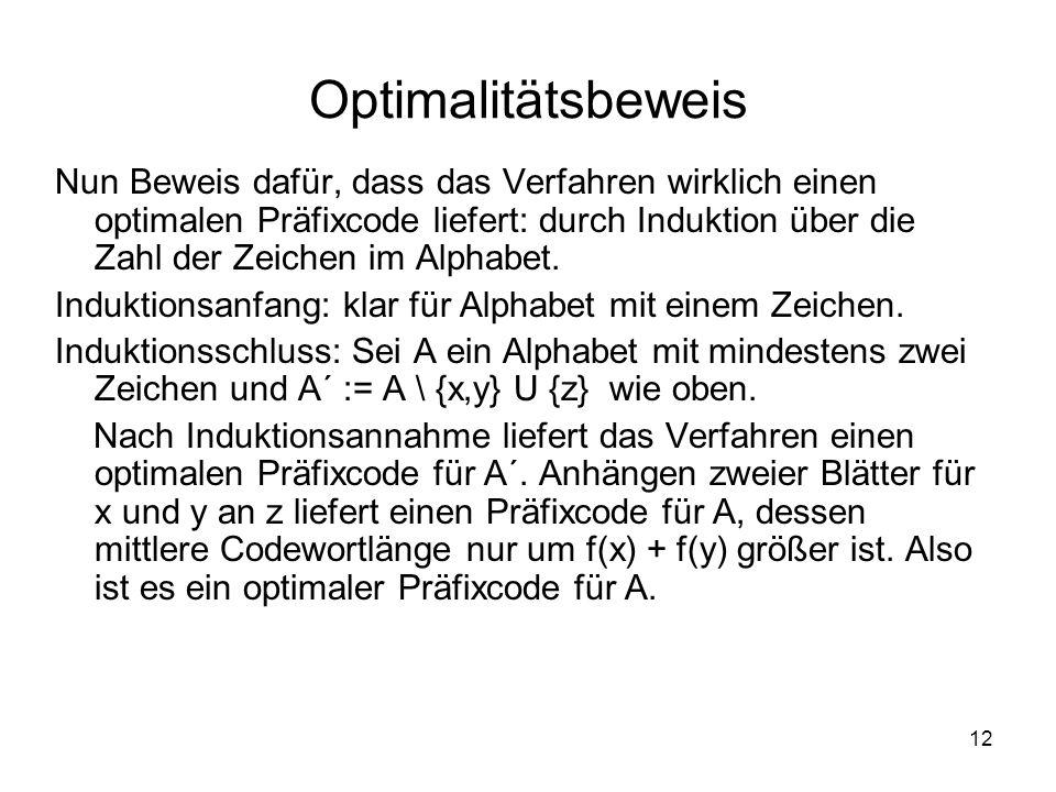 12 Optimalitätsbeweis Nun Beweis dafür, dass das Verfahren wirklich einen optimalen Präfixcode liefert: durch Induktion über die Zahl der Zeichen im A