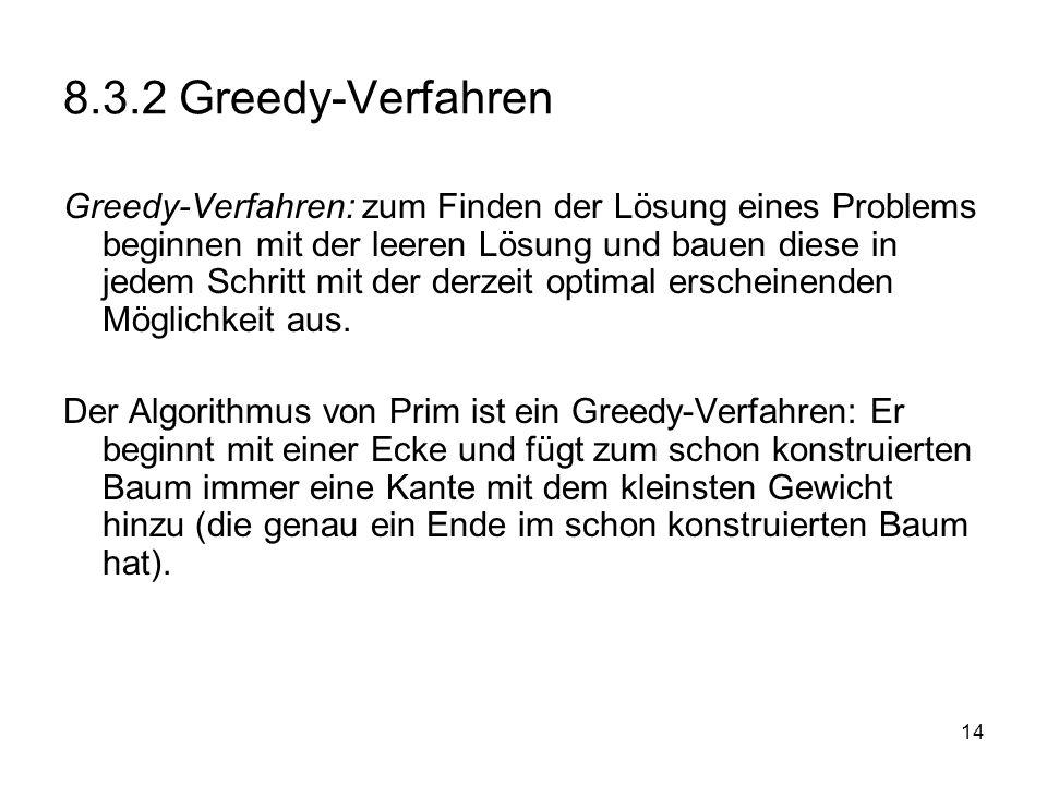 14 8.3.2 Greedy-Verfahren Greedy-Verfahren: zum Finden der Lösung eines Problems beginnen mit der leeren Lösung und bauen diese in jedem Schritt mit d