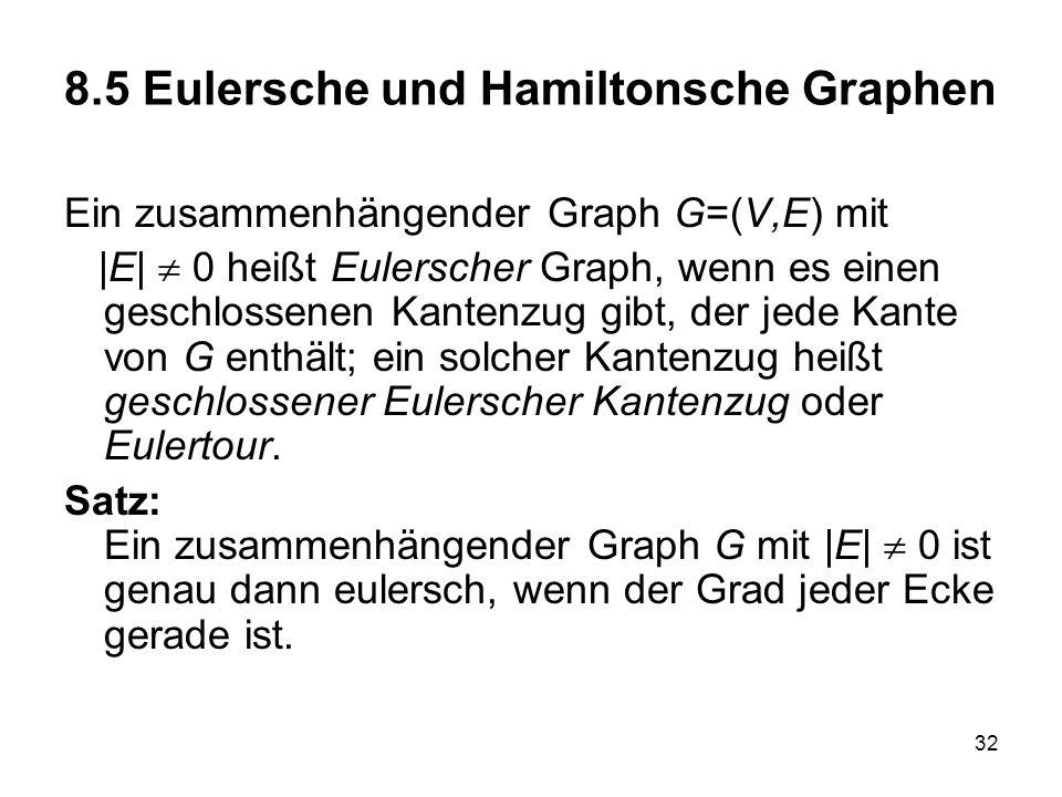 32 8.5 Eulersche und Hamiltonsche Graphen Ein zusammenhängender Graph G=(V,E) mit |E| 0 heißt Eulerscher Graph, wenn es einen geschlossenen Kantenzug