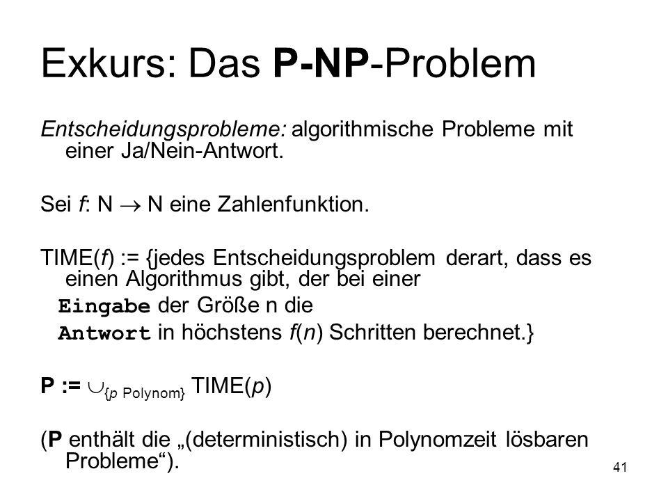 41 Exkurs: Das P-NP-Problem Entscheidungsprobleme: algorithmische Probleme mit einer Ja/Nein-Antwort. Sei f: N N eine Zahlenfunktion. TIME(f) := {jede