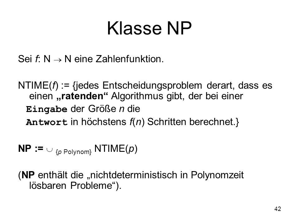 42 Klasse NP Sei f: N N eine Zahlenfunktion. NTIME(f) := {jedes Entscheidungsproblem derart, dass es einen ratenden Algorithmus gibt, der bei einer Ei