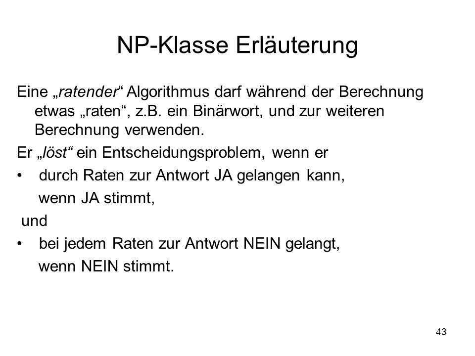 43 NP-Klasse Erläuterung Eine ratender Algorithmus darf während der Berechnung etwas raten, z.B. ein Binärwort, und zur weiteren Berechnung verwenden.