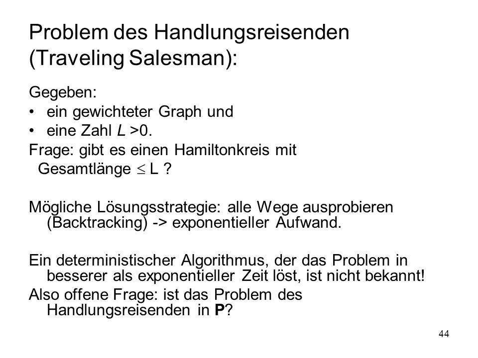 44 Problem des Handlungsreisenden (Traveling Salesman): Gegeben: ein gewichteter Graph und eine Zahl L >0. Frage: gibt es einen Hamiltonkreis mit Gesa