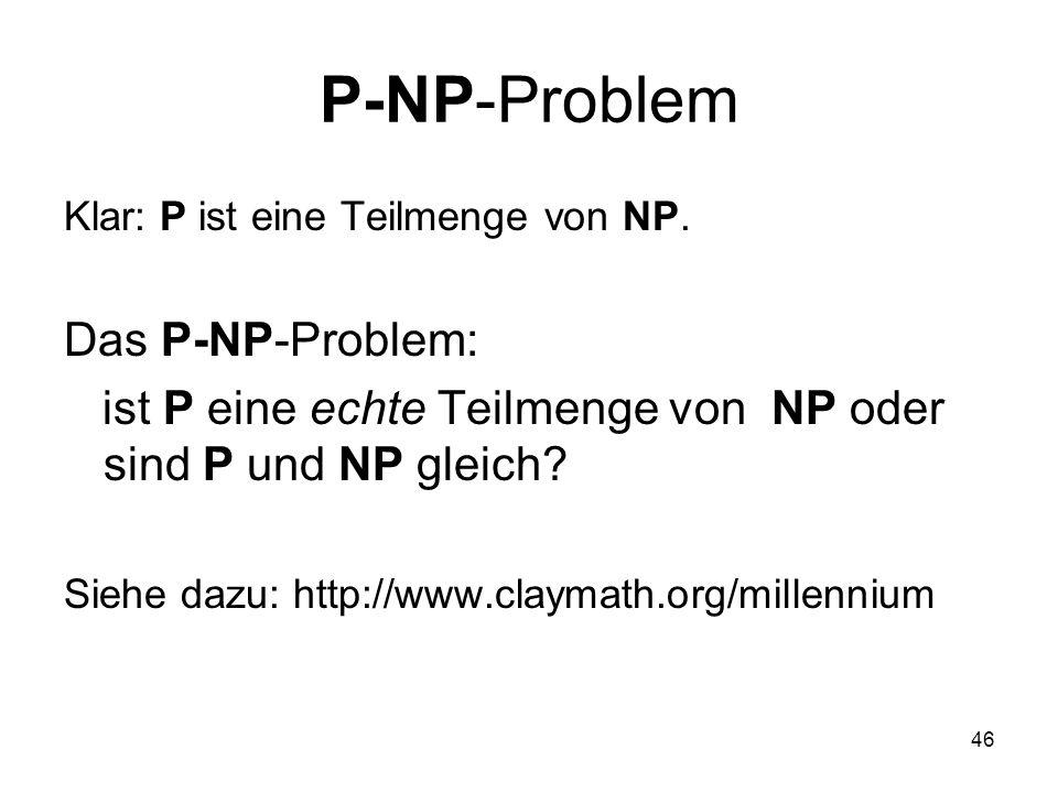 46 P-NP-Problem Klar: P ist eine Teilmenge von NP. Das P-NP-Problem: ist P eine echte Teilmenge von NP oder sind P und NP gleich? Siehe dazu: http://w