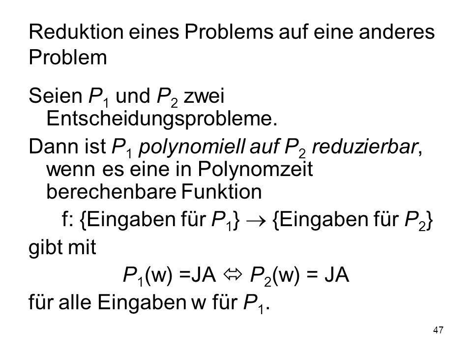 47 Reduktion eines Problems auf eine anderes Problem Seien P 1 und P 2 zwei Entscheidungsprobleme. Dann ist P 1 polynomiell auf P 2 reduzierbar, wenn