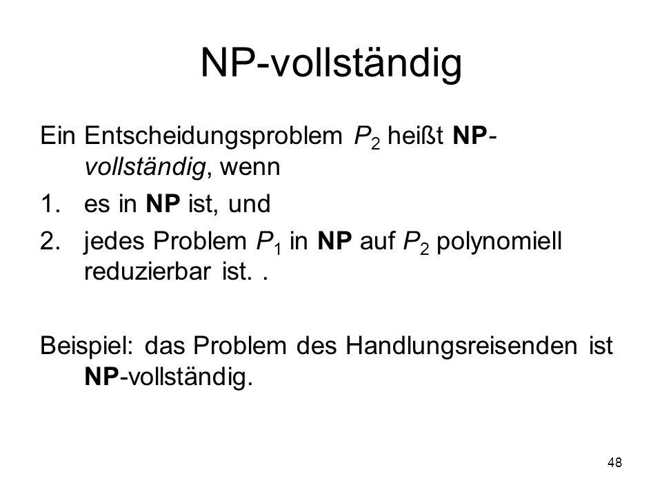 48 NP-vollständig Ein Entscheidungsproblem P 2 heißt NP- vollständig, wenn 1.es in NP ist, und 2.jedes Problem P 1 in NP auf P 2 polynomiell reduzierb