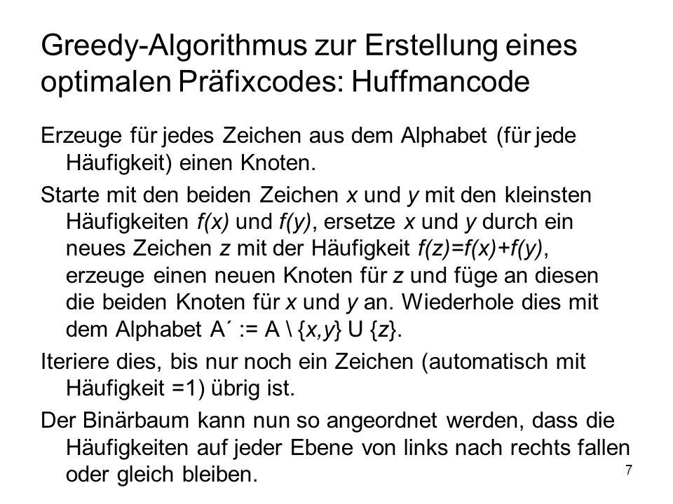7 Greedy-Algorithmus zur Erstellung eines optimalen Präfixcodes: Huffmancode Erzeuge für jedes Zeichen aus dem Alphabet (für jede Häufigkeit) einen Kn