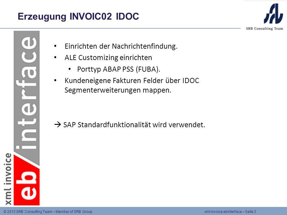 © 2013 SRB Consulting Team – Member of SRB Group xml invoice ebinterface – Seite 4 Funktion ABAB PSS FUBA 1.Transformation des INVOIC02 IDOC in IDOC XML String Nutzung des SAP XML Paketes SXML1: SAP Klassen & FUBAs erledigen die Erzeugung des IDOC xml Strings.