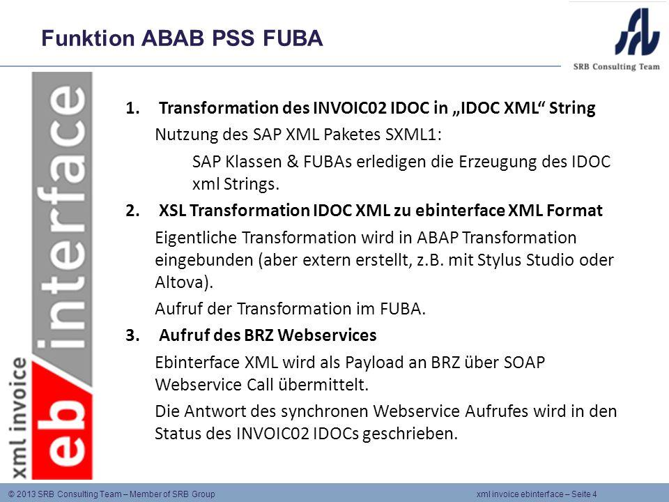 © 2013 SRB Consulting Team – Member of SRB Group xml invoice ebinterface – Seite 5 Vorteile des IDOC Ansatzes Wenn möglich wird SAP Standard-Funktionalität verwendet: IDOC Erzeugung (Nachrichtenfindung, Partnervereinbarungen etc.