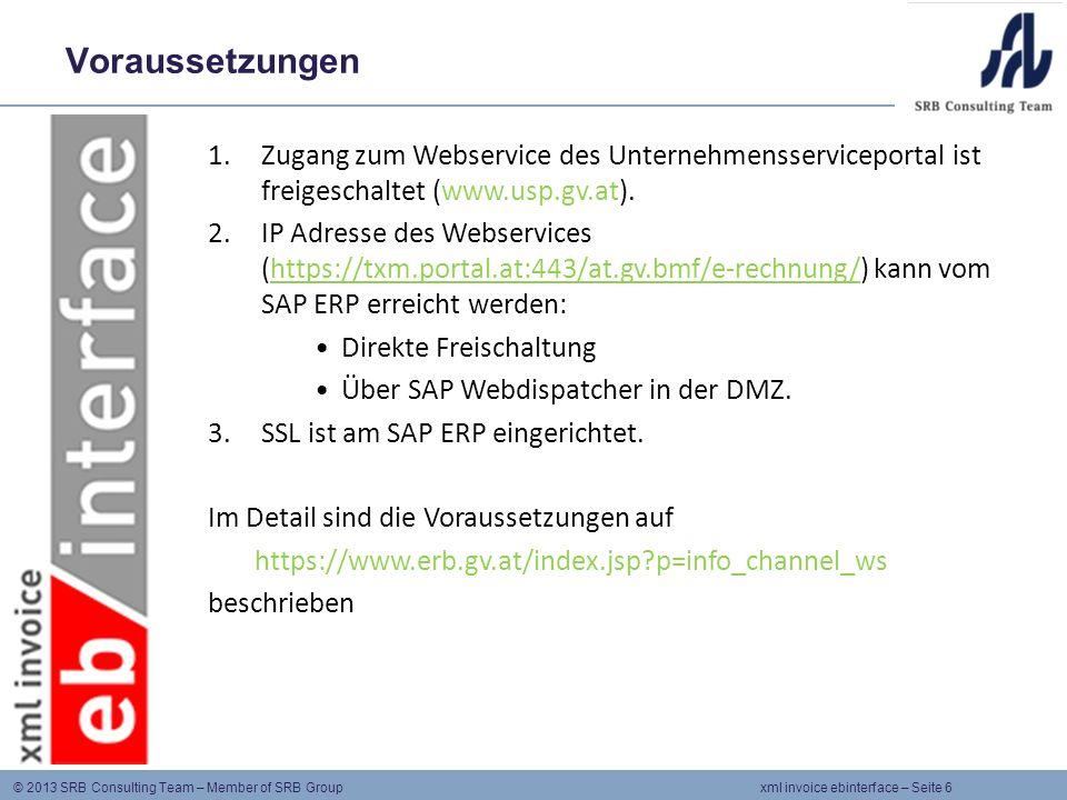© 2013 SRB Consulting Team – Member of SRB Group xml invoice ebinterface – Seite 6 Voraussetzungen 1.Zugang zum Webservice des Unternehmensserviceportal ist freigeschaltet (www.usp.gv.at).