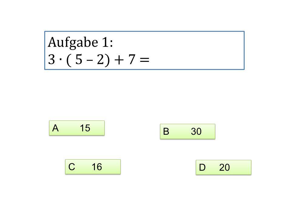 Aufgabe 1: 3 ( 5 – 2) + 7 = A 15 C 16 D 20 B 30