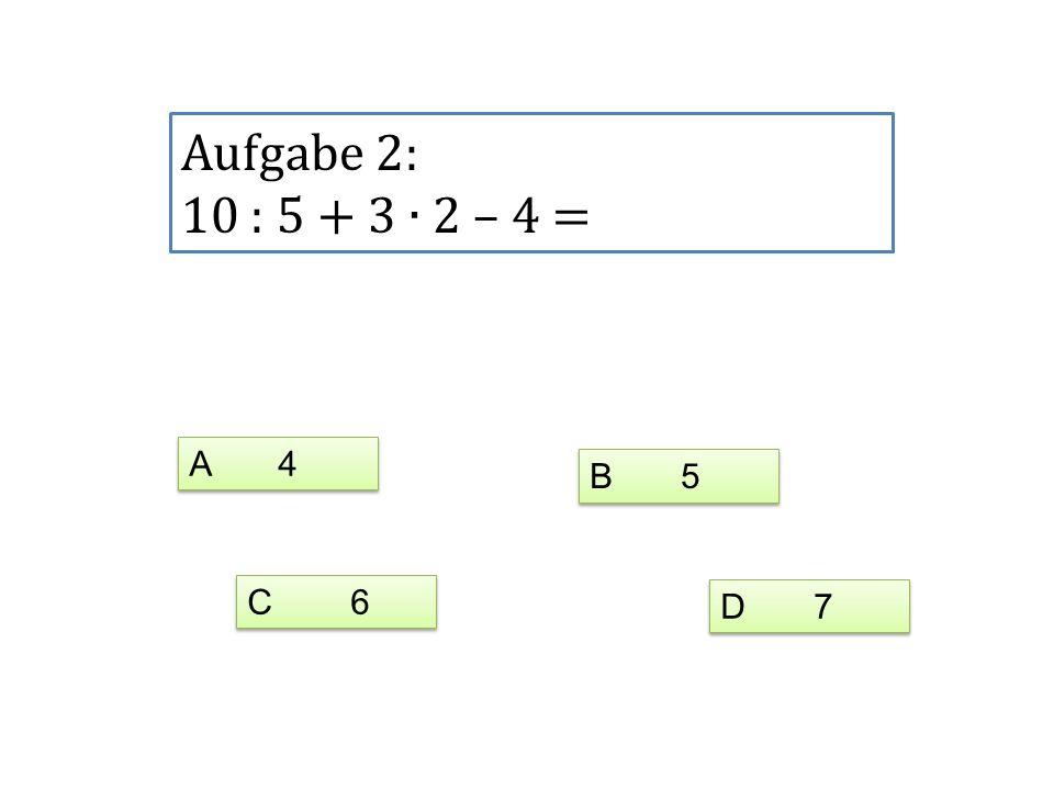 Aufgabe 2: 10 : 5 + 3 2 – 4 = A 4 C 6 D 7 B 5