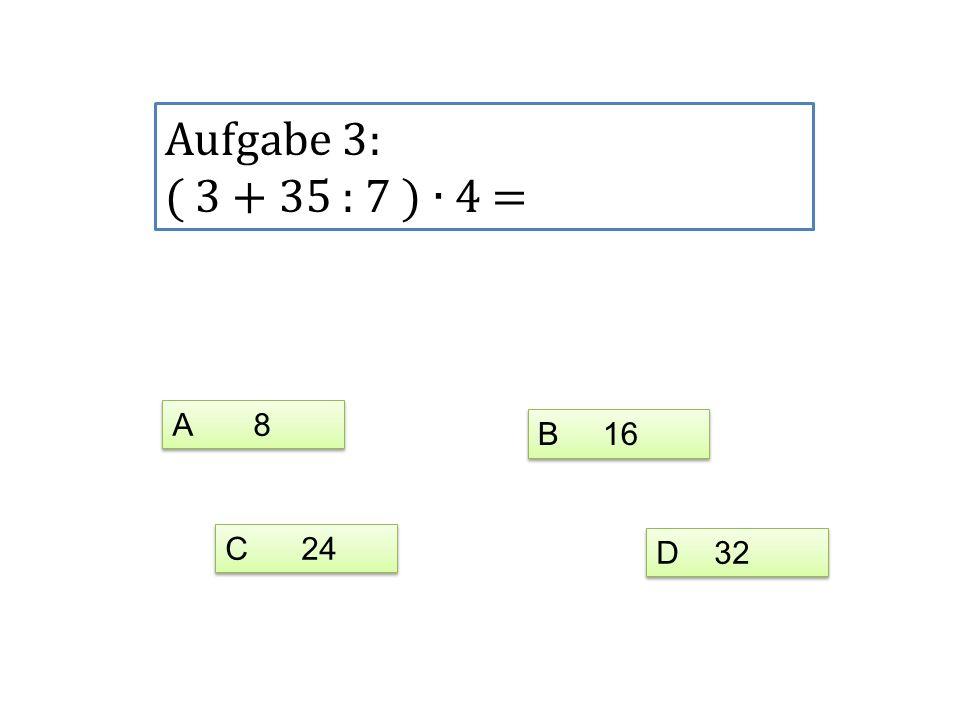 Aufgabe 3: ( 3 + 35 : 7 ) 4 = A 8 C 24 D 32 B 16