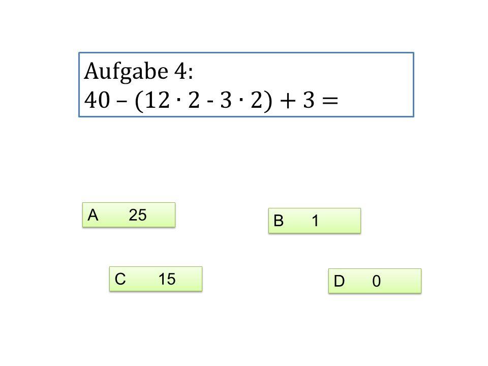 Aufgabe 4: 40 – (12 2 - 3 2) + 3 = A 25 C 15 D 0 B 1
