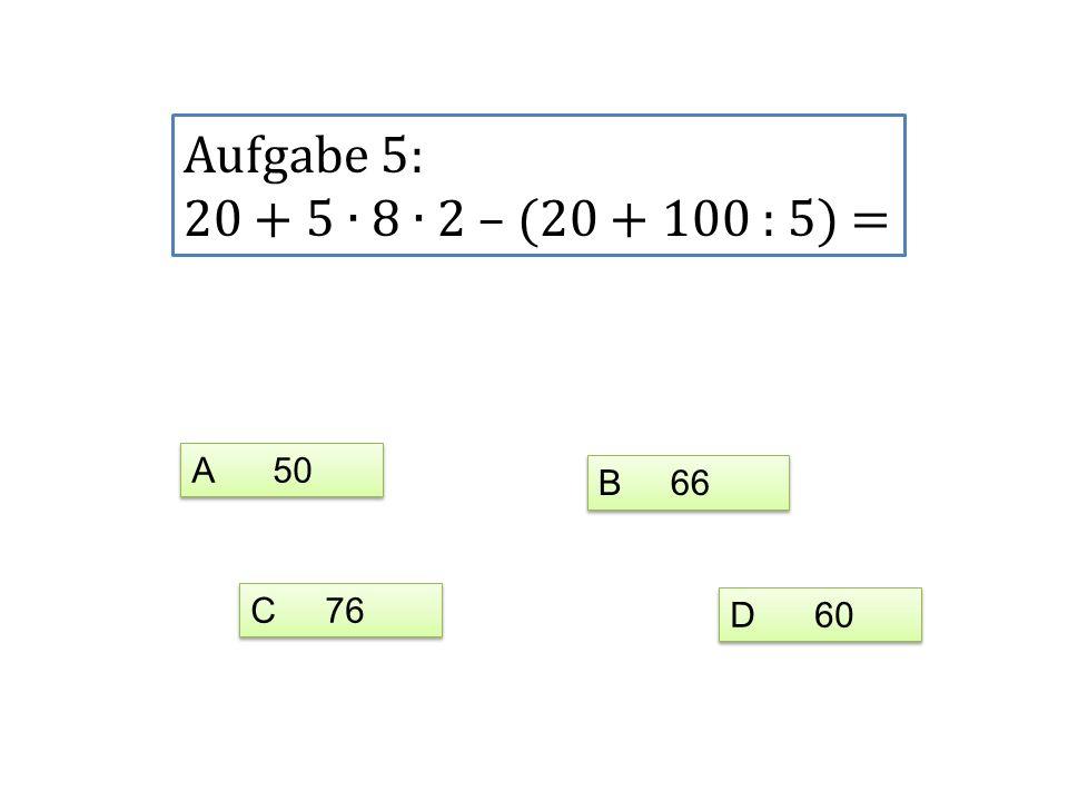 Aufgabe 5: 20 + 5 8 2 – (20 + 100 : 5) = A 50 C 76 D 60 B 66