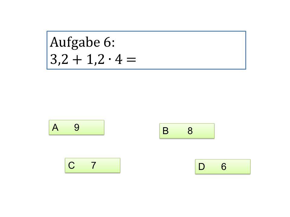 Aufgabe 6: 3,2 + 1,2 4 = A 9 C 7 D 6 B 8