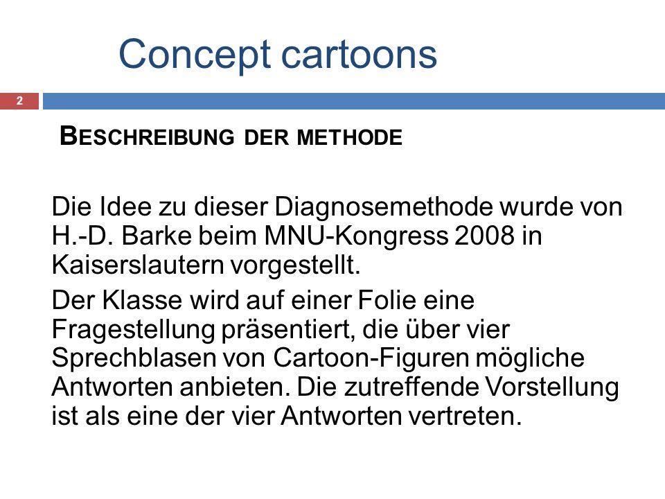Concept cartoons 2 B ESCHREIBUNG DER METHODE Die Idee zu dieser Diagnosemethode wurde von H.-D. Barke beim MNU-Kongress 2008 in Kaiserslautern vorgest