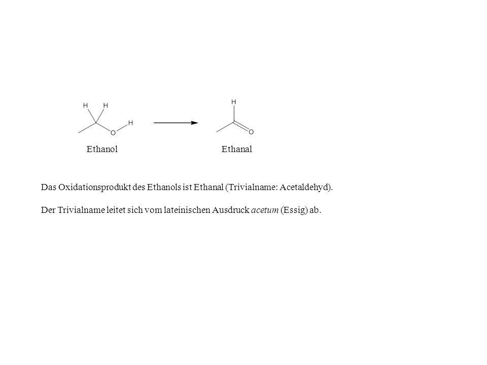 EthanolEthanal Das Oxidationsprodukt des Ethanols ist Ethanal (Trivialname: Acetaldehyd). Der Trivialname leitet sich vom lateinischen Ausdruck acetum