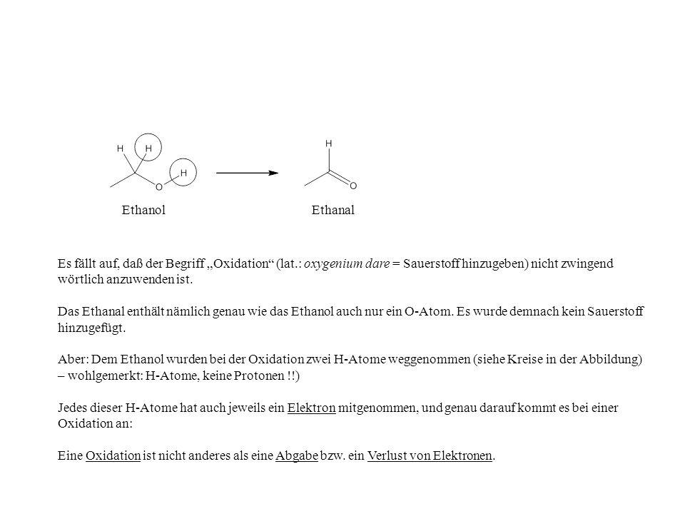 EthanolEthanal Es fällt auf, daß der Begriff Oxidation (lat.: oxygenium dare = Sauerstoff hinzugeben) nicht zwingend wörtlich anzuwenden ist. Das Etha