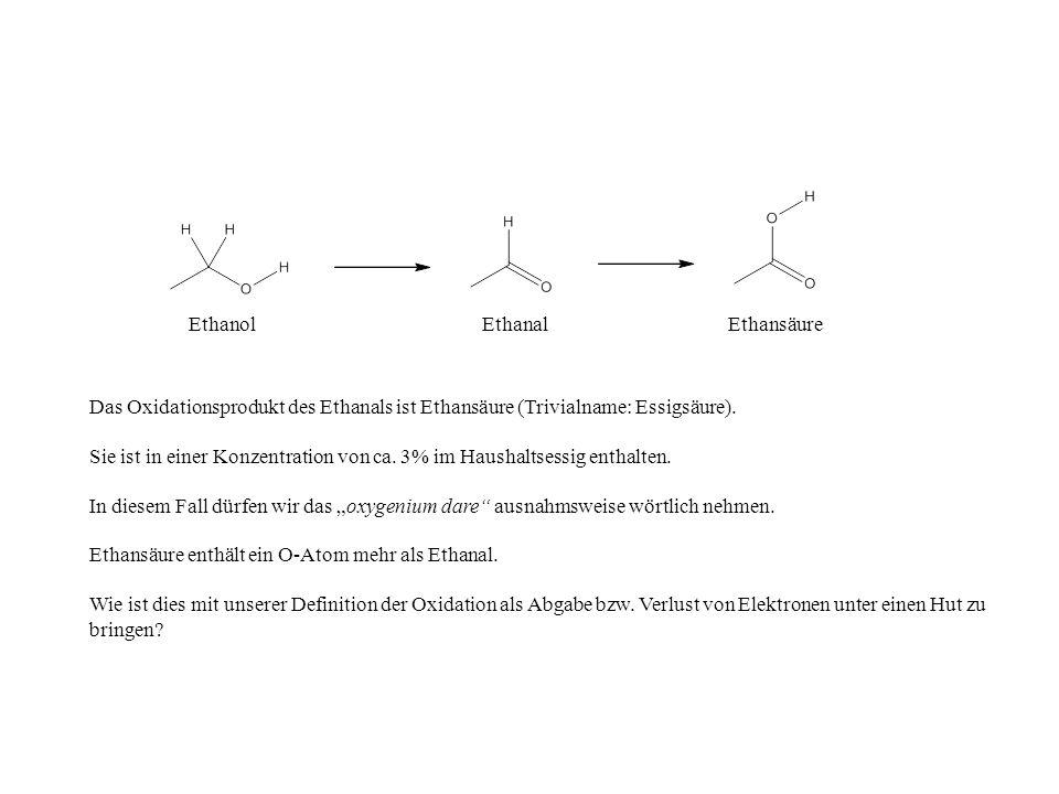 EthanolEthanalEthansäure Das Oxidationsprodukt des Ethanals ist Ethansäure (Trivialname: Essigsäure). Sie ist in einer Konzentration von ca. 3% im Hau