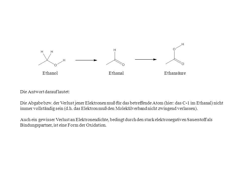 EthanolEthanalEthansäure Die Antwort darauf lautet: Die Abgabe bzw. der Verlust jener Elektronen muß für das betreffende Atom (hier: das C-1 im Ethana