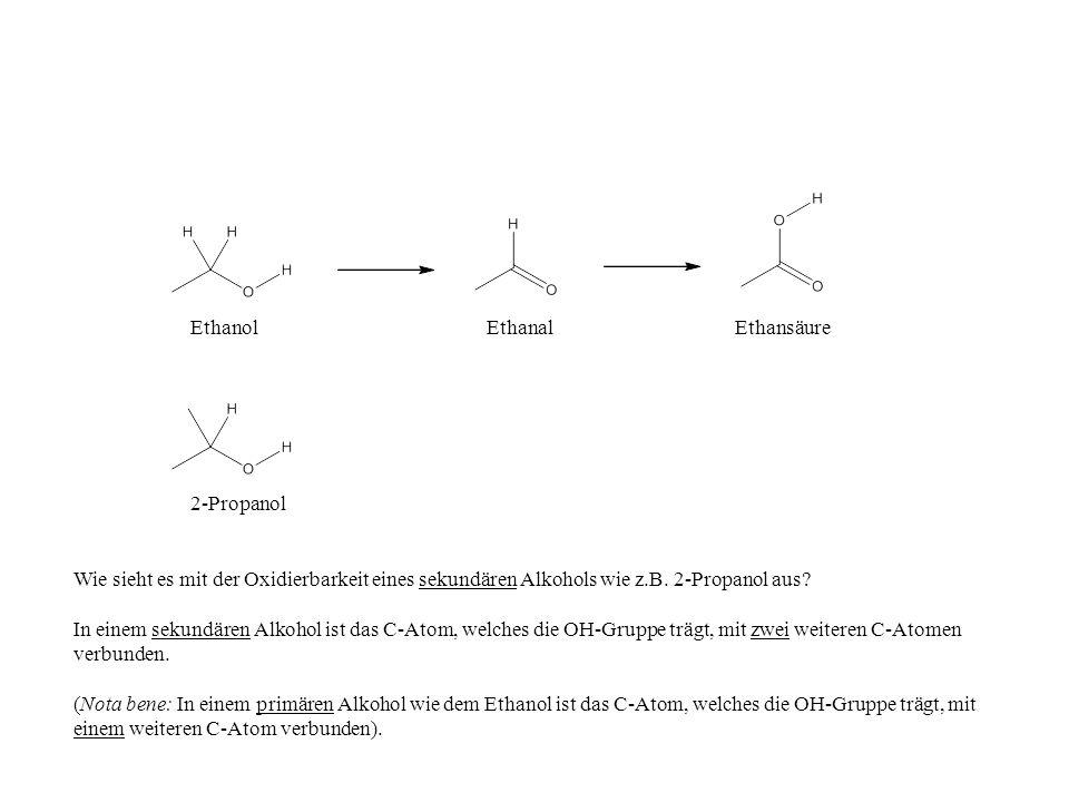 EthanolEthanalEthansäure 2-Propanol Wie sieht es mit der Oxidierbarkeit eines sekundären Alkohols wie z.B. 2-Propanol aus? In einem sekundären Alkohol