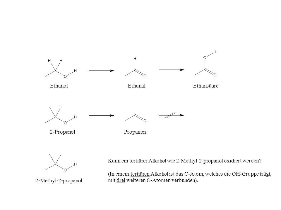 EthanolEthanalEthansäure 2-PropanolPropanon 2-Methyl-2-propanol Kann ein tertiärer Alkohol wie 2-Methyl-2-propanol oxidiert werden? (In einem tertiäre