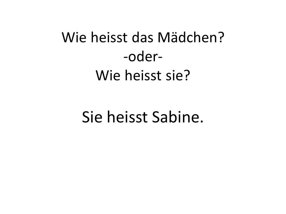 Wie heisst das Mädchen? -oder- Wie heisst sie? Sie heisst Sabine.