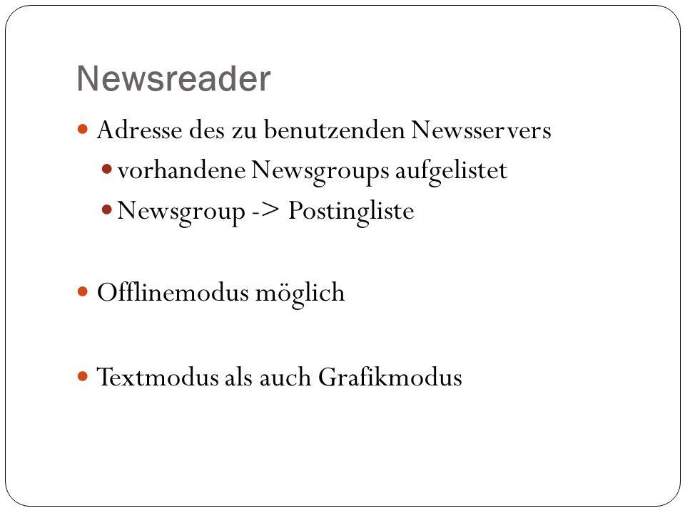 Newsreader Adresse des zu benutzenden Newsservers vorhandene Newsgroups aufgelistet Newsgroup -> Postingliste Offlinemodus möglich Textmodus als auch Grafikmodus