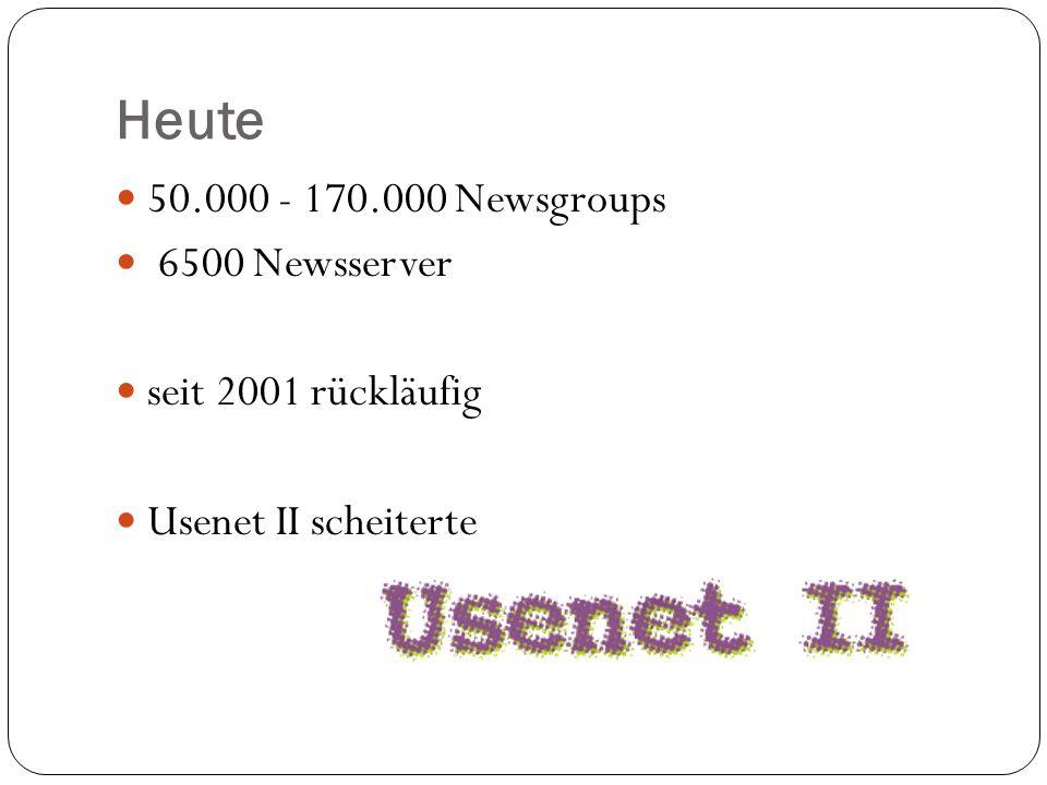 Heute 50.000 - 170.000 Newsgroups 6500 Newsserver seit 2001 rückläufig Usenet II scheiterte