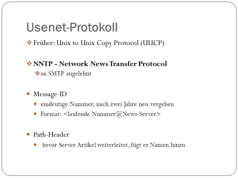 Usenet-Protokoll Früher: Unix to Unix Copy Protocol (UUCP) NNTP - Network News Transfer Protocol an SMTP angelehnt Message-ID eindeutige Nummer, nach zwei Jahre neu vergeben Format: Path-Header bevor Server Artikel weiterleitet, fügt er Namen hinzu