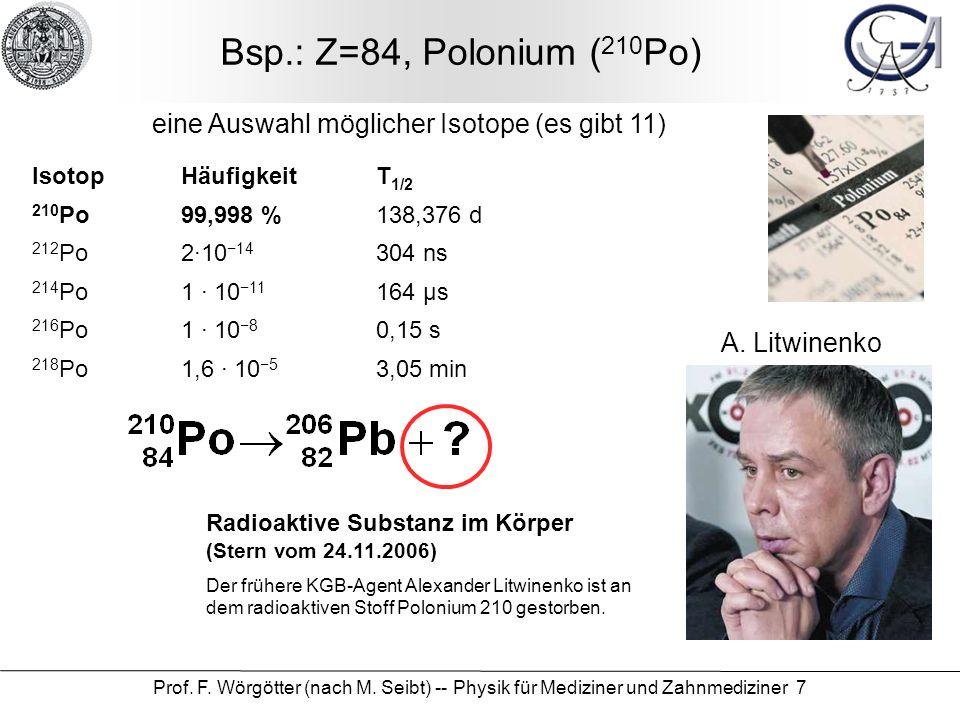 Prof. F. Wörgötter (nach M. Seibt) -- Physik für Mediziner und Zahnmediziner 7 Bsp.: Z=84, Polonium ( 210 Po) IsotopHäufigkeitT 1/2 210 Po99,998 %138,