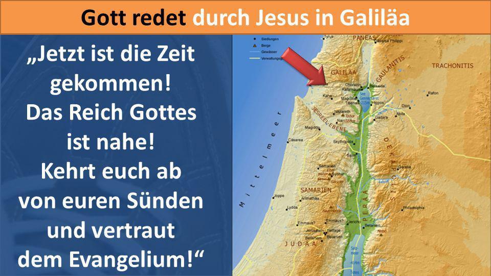 Gott redet durch Jesus in Galiläa Jetzt ist die Zeit gekommen! Das Reich Gottes ist nahe! Kehrt euch ab von euren Sünden und vertraut dem Evangelium!