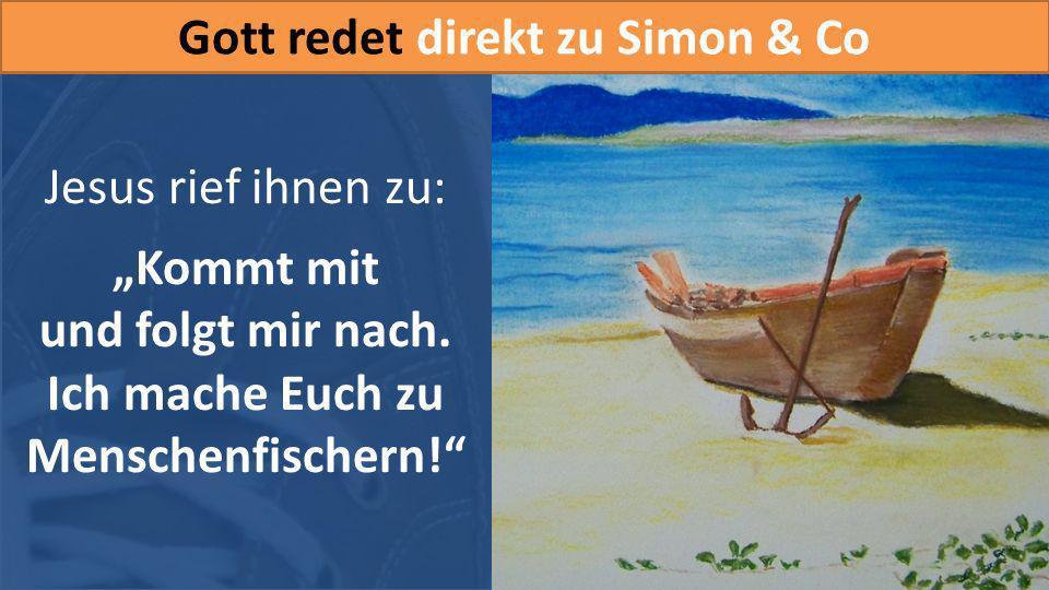 Jesus rief ihnen zu: Kommt mit und folgt mir nach. Ich mache Euch zu Menschenfischern! Gott redet direkt zu Simon & Co