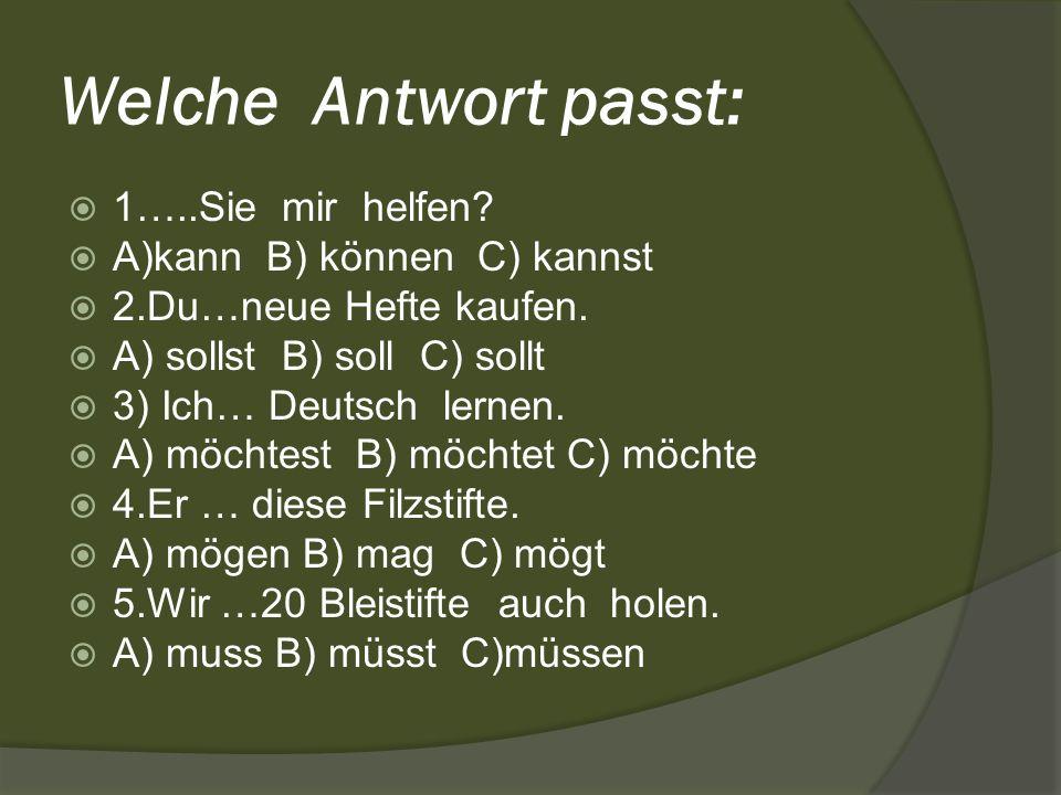 Welche Antwort passt: 1…..Sie mir helfen? A)kann B) können C) kannst 2.Du…neue Hefte kaufen. A) sollst B) soll C) sollt 3) Ich… Deutsch lernen. A) möc