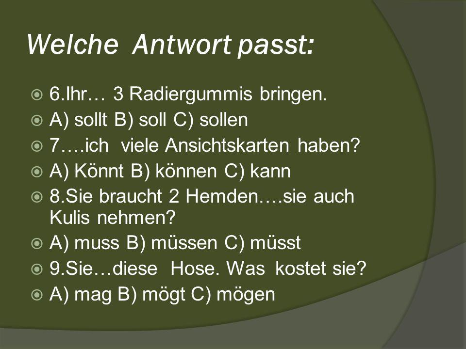 Welche Antwort passt: 6.Ihr… 3 Radiergummis bringen. A) sollt B) soll C) sollen 7….ich viele Ansichtskarten haben? A) Könnt B) können C) kann 8.Sie br
