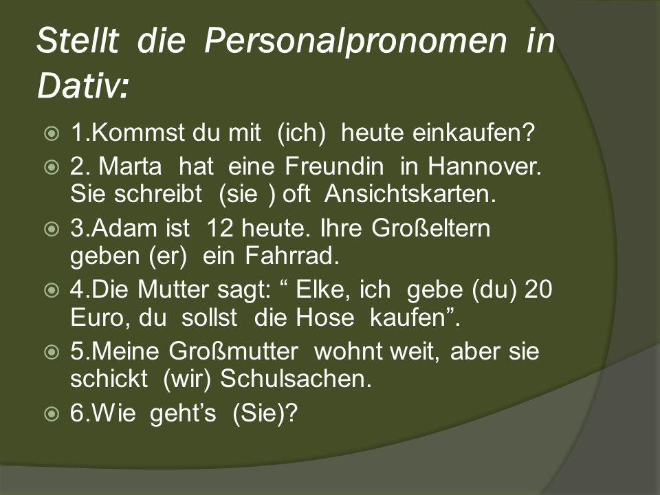 Stellt die Personalpronomen in Dativ: 1.Kommst du mit (ich) heute einkaufen? 2. Marta hat eine Freundin in Hannover. Sie schreibt (sie ) oft Ansichtsk