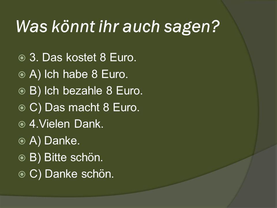 Was könnt ihr auch sagen? 3. Das kostet 8 Euro. A) Ich habe 8 Euro. B) Ich bezahle 8 Euro. C) Das macht 8 Euro. 4.Vielen Dank. A) Danke. B) Bitte schö