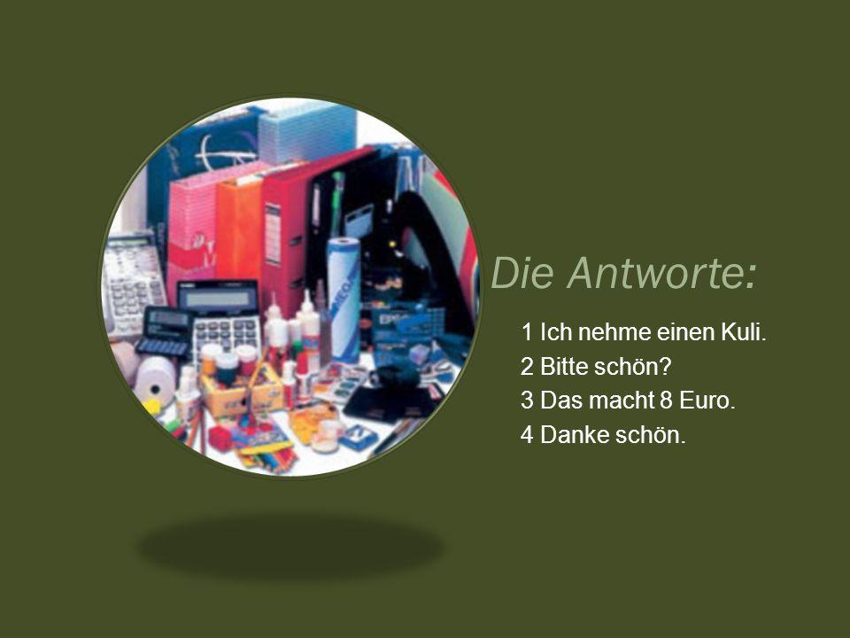 Die Antworte: 1 Ich nehme einen Kuli. 2 Bitte schön? 3 Das macht 8 Euro. 4 Danke schön.
