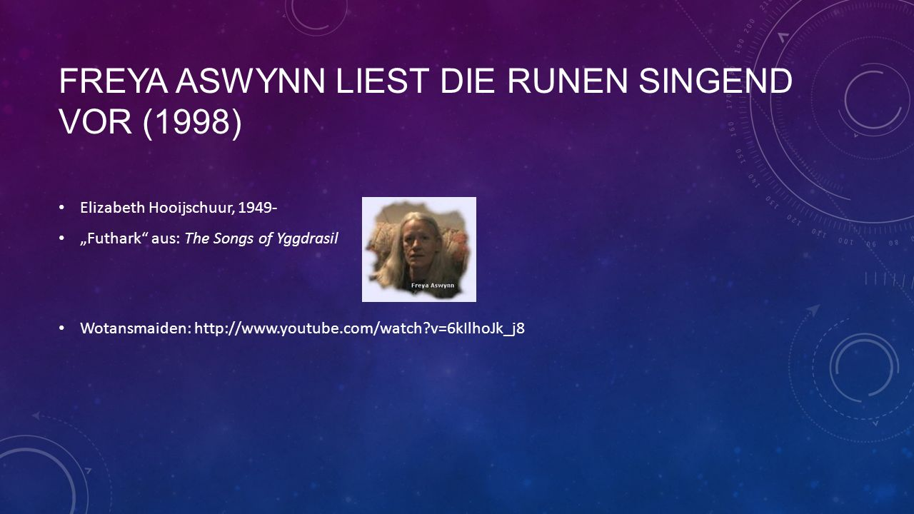 FREYA ASWYNN LIEST DIE RUNEN SINGEND VOR (1998) Elizabeth Hooijschuur, 1949- Futhark aus: The Songs of Yggdrasil Wotansmaiden: http://www.youtube.com/watch?v=6kIlhoJk_j8
