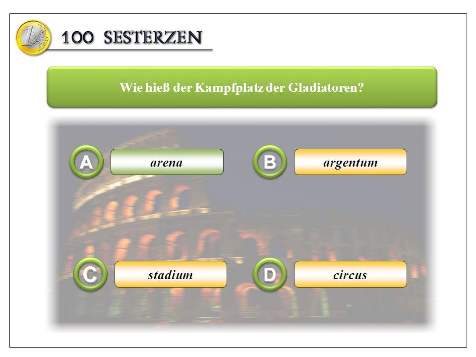 arena AA CC BB DD argentum circusstadium Wie hieß der Kampfplatz der Gladiatoren? arena