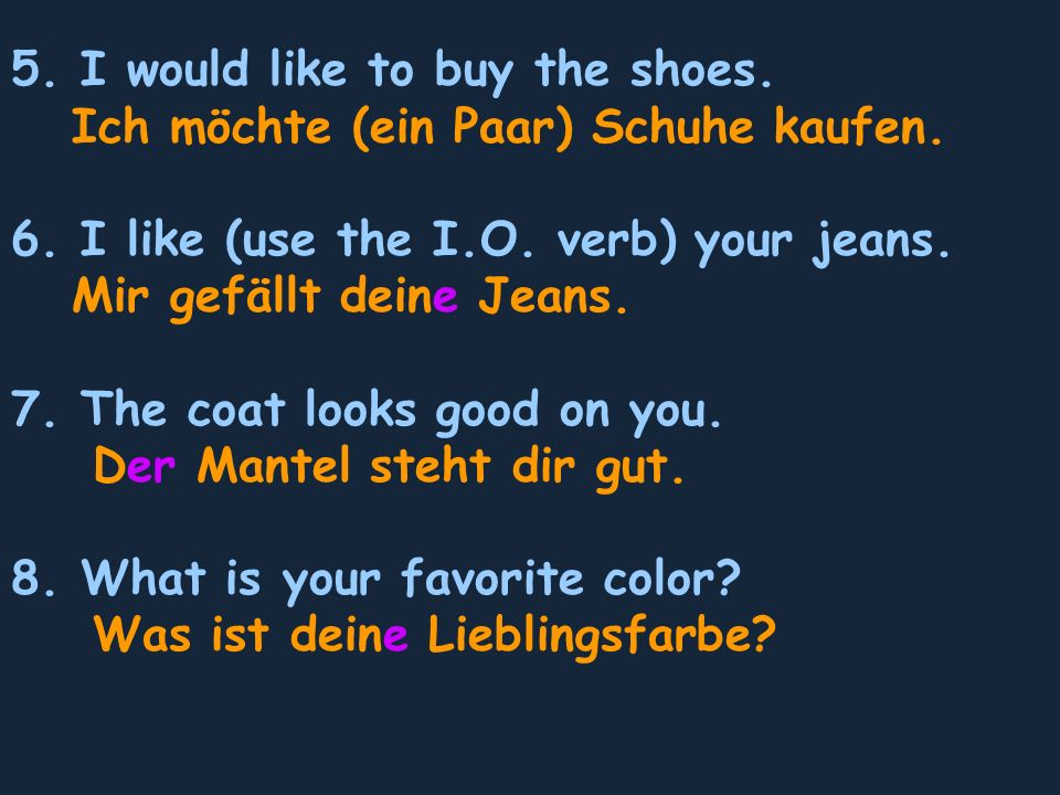 5. I would like to buy the shoes. Ich möchte (ein Paar) Schuhe kaufen. 6. I like (use the I.O. verb) your jeans. Mir gefällt deine Jeans. 7. The coat